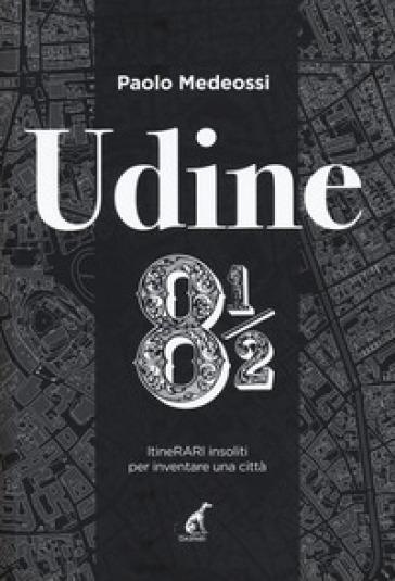 Udine 8 1/2. ItineRARI insoliti per inventare una città - Paolo Medeossi | Rochesterscifianimecon.com