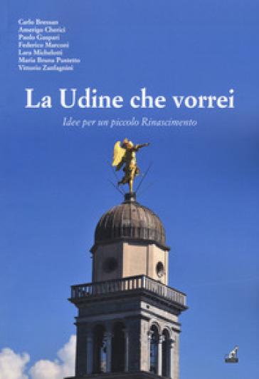 La Udine che vorrei. Idee per un piccolo Rinascimento