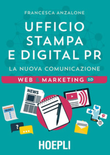 Ufficio Stampa e digital PR. La nuova comunicazione - Francesca Anzalone |