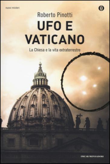 Ufo e Vaticano. La Chiesa e la vita extraterrestre - Roberto Pinotti |