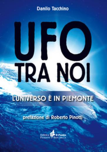 Ufo tra noi. L'universo è in Piemonte - Danilo Tacchino | Rochesterscifianimecon.com