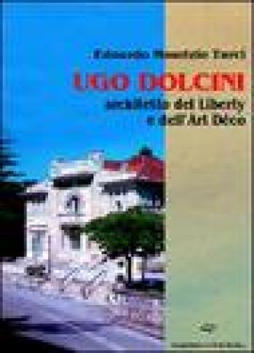 Ugo Dolcini architetto del liberty e dell'art déco - Edoardo Maurizio Turci |