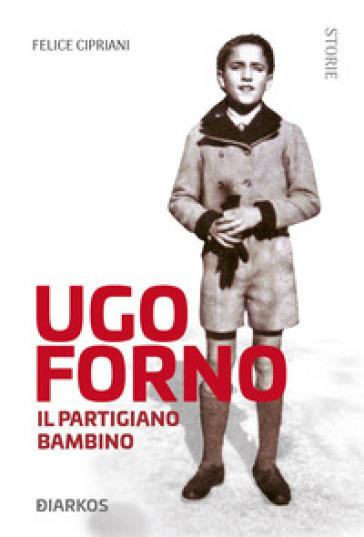 Ugo Forno. Il partigiano bambino - Felice Cipriani |
