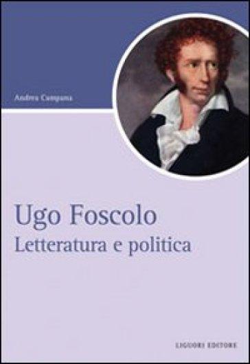 Ugo Foscolo. Letteratura e politica - Andrea Campana |