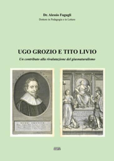 Ugo Grozio e Tito Livio. Un contributo alla rivalutazione del giusnaturalismo - Alessio Fagugli |