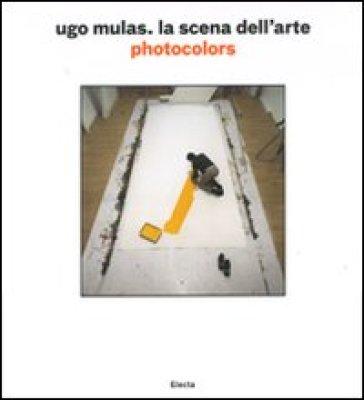 Ugo Mulas. La scena dell'arte. Photocolors - P. G. Castagnoli |