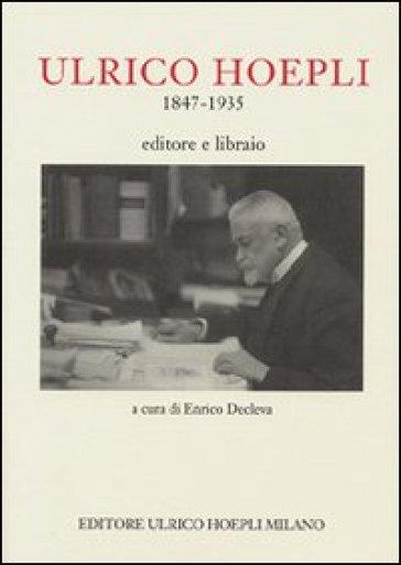 Ulrico Hoepli 1847-1935. Editore libraio - E. Decleva  