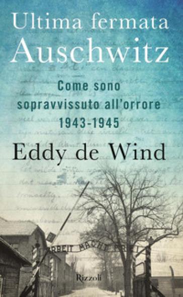 Ultima fermata Auschwitz. Come sono sopravvissuto all'orrore 1943-1945 - Eddy de Wind |