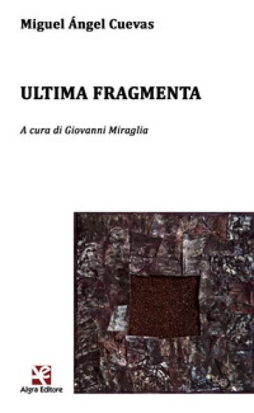 Ultima fragmenta. Testo spagnolo a fronte. Ediz. bilingue - Miguel A. Cuevas | Kritjur.org