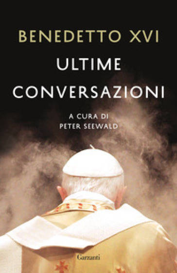 Ultime conversazioni - Benedetto XVI (Papa Joseph Ratzinger) |