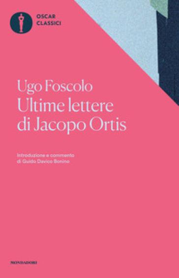 Ultime lettere di Jacopo Ortis. Tratte dagli autografi - Ugo Foscolo |