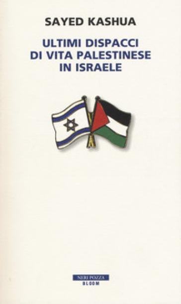 Ultimi dispacci di vita palestinese in Israele - Sayed Kashua  