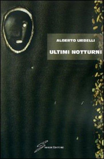 Ultimi notturni - Alberto Urbelli |