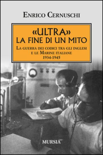 «Ultra» la fine di un mito. La guerra dei codici tra gli inglesi e le marine italiane. 1934-1945 - Enrico Cernuschi  