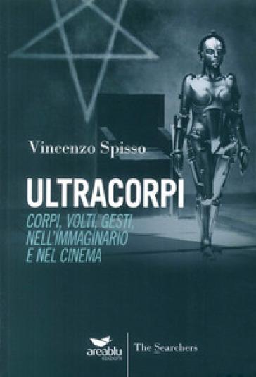 Ultracorpi. Corpi, volti, gesti nell'immaginario e nel cinema - Vincenzo Spisso | Jonathanterrington.com