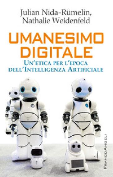 Umanesimo digitale. Un'etica per l'epoca dell'Intelligenza Artificiale - Nathalie Weidenfeld |