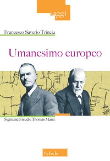 Umanesimo europeo. Sigmund Freud e Thomas Mann - Francesco Saverio Trincia  
