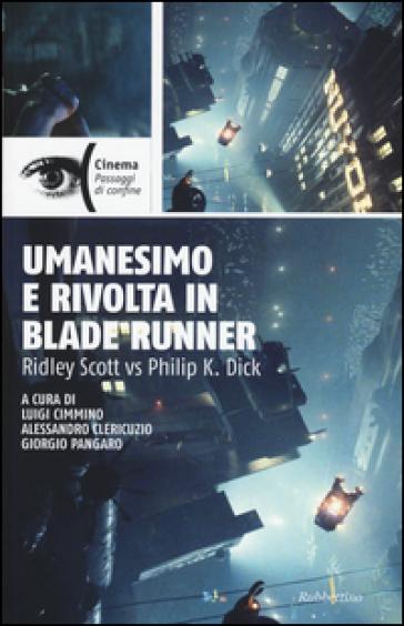 Umanesimo e rivolta in Blade Runner. Ridley Scott vs Philip K. Dick - L. Cimmino |