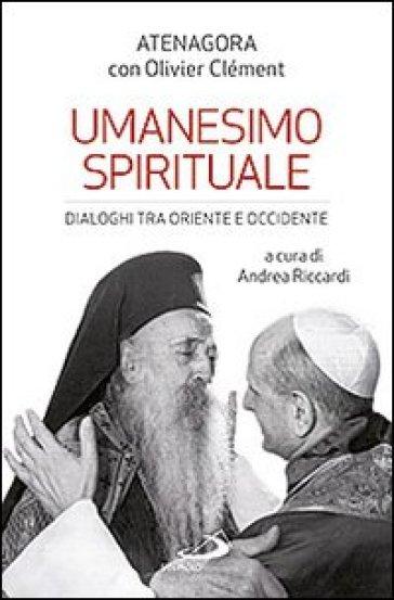 Umanesimo spirituale. Dialoghi tra Oriente e Occidente - Atenagora  