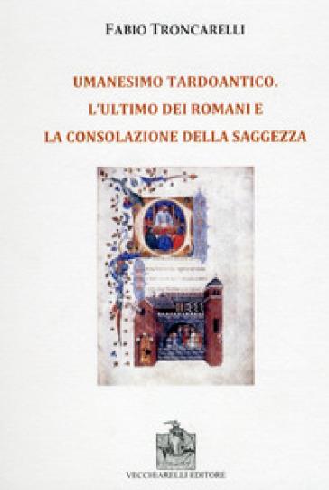 Umanesimo tardoantico. L'ultimo dei romani e la consolazione della saggezza - Fabio Troncarelli  