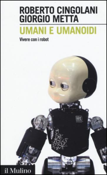 Umani e umanoidi. Vivere con i robot - Roberto Cingolani |