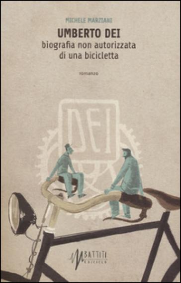 Umberto Dei. Biografia non autorizzata di una bicicletta - Michele Marziani | Kritjur.org