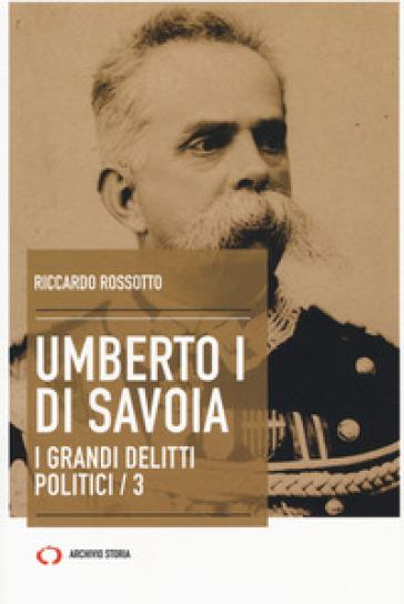 Umberto I di Savoia. I grandi delitti politici. 3. - Riccardo Rossotto |