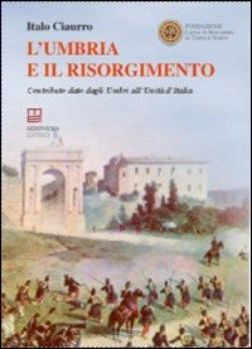 L'Umbria e il Risorgimento. Contributo dato dagli umbri all'unità d'Italia - Italo Ciaurro |