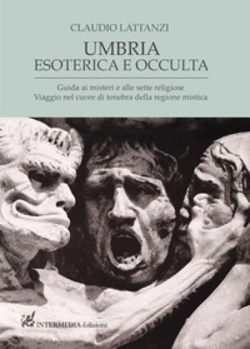 Umbria esoterica ed occulta. Guida ai misteri e alle sette religiose. Viaggio nel cuore di tenebra della regione mistica - Claudio Lattanzi |