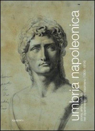 Umbria napoleonica. Storia, arte e cultura nel dipartimento del Trasimeno (1809-1814) - C. Galassi |