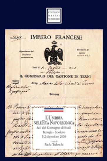 L'Umbria nell'età napoleonica. Atti del Convegno di studi (1-2 dicembre 2010) - P. Tedeschi |