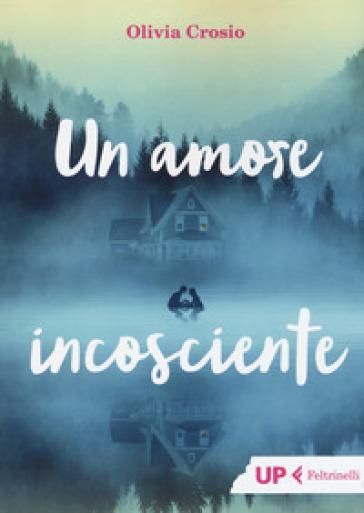 Un amore incosciente - Olivia Crosio  