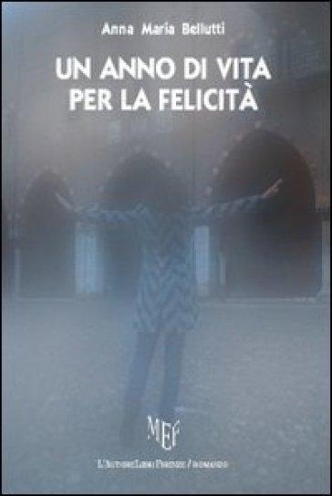 Un anno di vita per la felicità - Anna M. Bellutti |