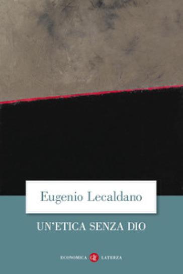 Un'etica senza Dio - Eugenio Lecaldano | Rochesterscifianimecon.com
