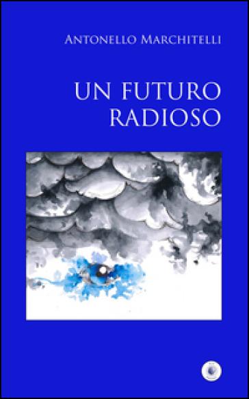 Un futuro radioso - Antonello Marchitelli |