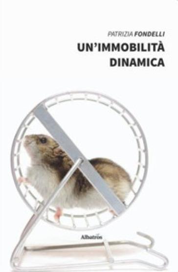 Un'immobilità dinamica - Patrizia Fondelli  