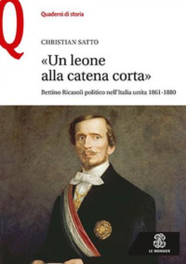 «Un leone alla catena corta». Bettino Ricasoli politico nell'Italia unita (1861-1880) - Christian Satto |