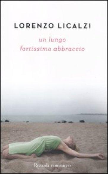 Un lungo fortissimo abbraccio - Lorenzo Licalzi |