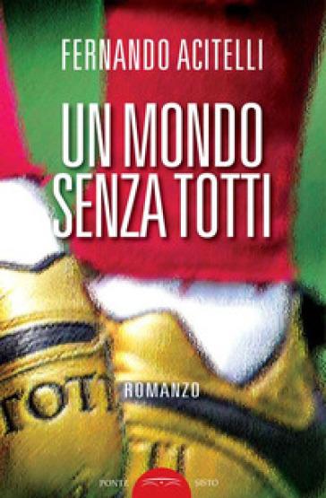 Un mondo senza Totti - Fernando Acitelli |