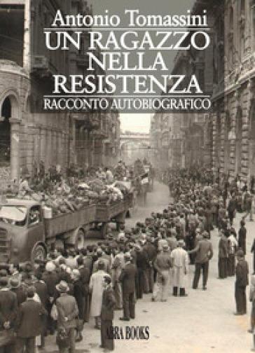 Un ragazzo nella resistenza - Antonio Tomassini |