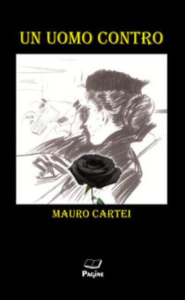 Un uomo contro - Mauro Cartei |