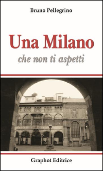 Una Milano che non ti aspetti - Bruno Pellegrino |