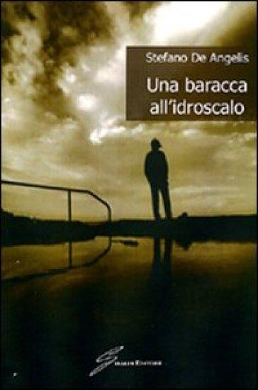 Una baracca all'idroscalo - Stefano De Angelis |
