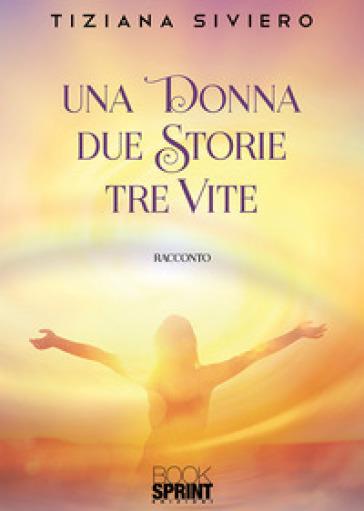 Una donna due storie tre vite - Tiziana Siviero  