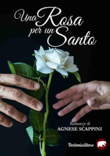 Una rosa per un santo - Agnese Scappini |