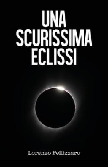 Una scurissima eclissi - Lorenzo Pellizzaro |