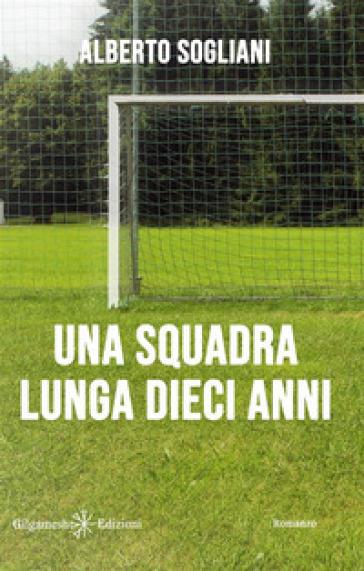 Una squadra lunga dieci anni - Alberto Sogliani |