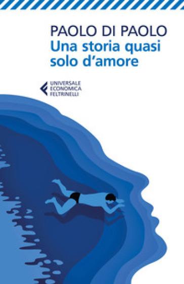Una storia quasi solo d'amore - Paolo Di Paolo |