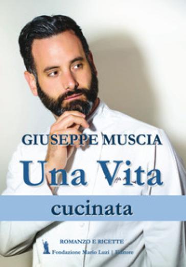 Una vita cucinata - Giuseppe Muscia |