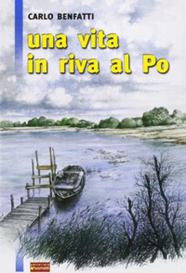 Una vita in riva al Po - Carlo Benfatti | Kritjur.org